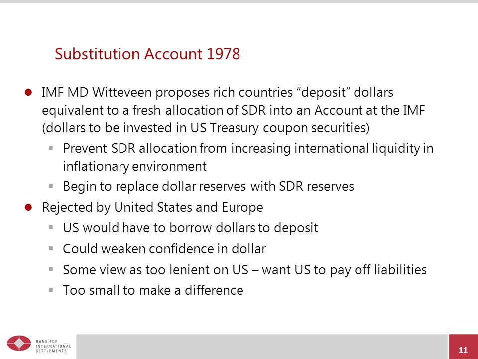 Substitution Account 1978 IMF MD Witteveen proposes rich countries deposit dollars equivalent to a fresh allocation of SDR into an Account at the IMF (dollars to be invested in US Treasury coupon securities)  Prevent SDR allocation from increasing international liquidity in inflationary environment  Begin to replace dollar reserves with SDR reserves Rejected by United States and Europe  US would have to borrow dollars to deposit  Could weaken confidence in dollar  Some view as too lenient on US – want US to pay off liabilities  Too small to make a difference 11