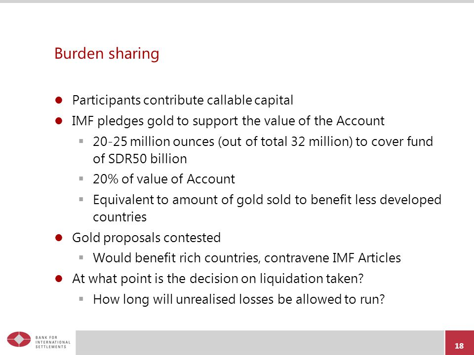 Burden sharing Participants contribute callable capital IMF pledges gold to support the value of the Account  20-25 million ounces (out of total 32 million) to cover fund of SDR50 billion  20% of value of Account  Equivalent to amount of gold sold to benefit less developed countries Gold proposals contested  Would benefit rich countries, contravene IMF Articles At what point is the decision on liquidation taken.