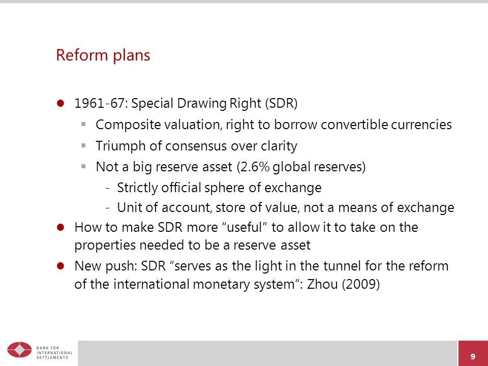 Reform plans 1961-67: Special Drawing Right (SDR)  Composite valuation, right to borrow convertible currencies  Triumph of consensus over clarity  Not a big reserve asset (2.6% global reserves) -Strictly official sphere of exchange -Unit of account, store of value, not a means of exchange How to make SDR more useful to allow it to take on the properties needed to be a reserve asset New push: SDR serves as the light in the tunnel for the reform of the international monetary system : Zhou (2009) 9