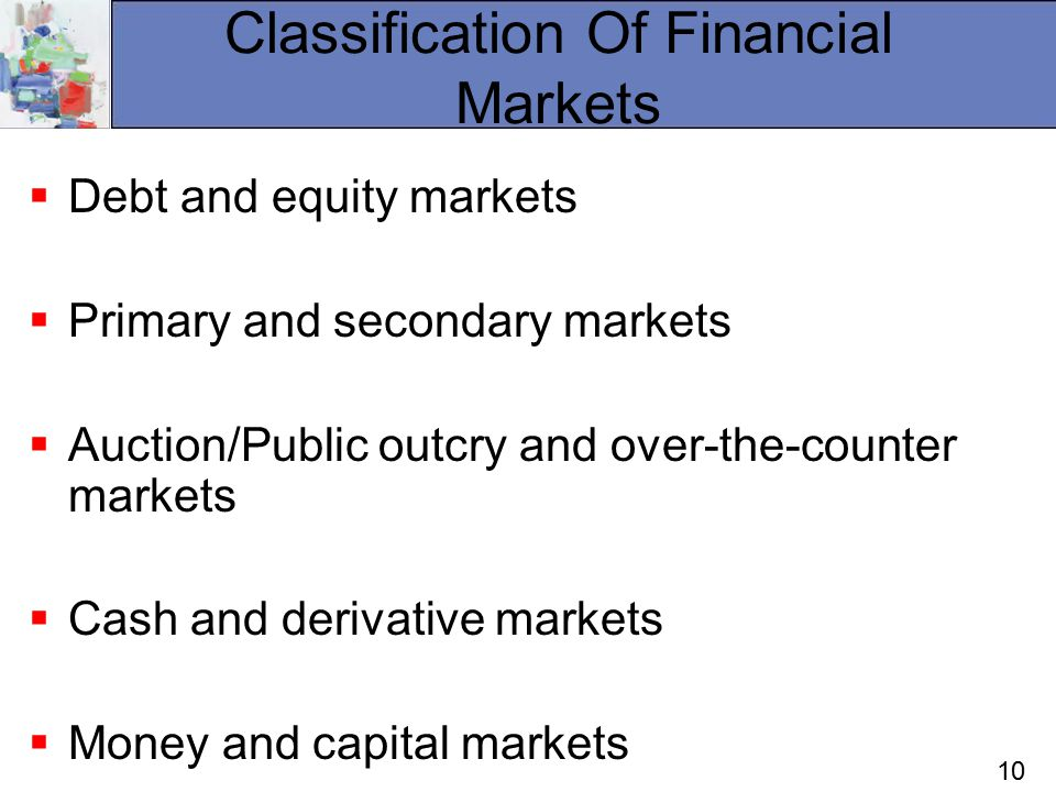 10 Classification Of Financial Markets  Debt and equity markets  Primary and secondary markets  Auction/Public outcry and over-the-counter markets  Cash and derivative markets  Money and capital markets