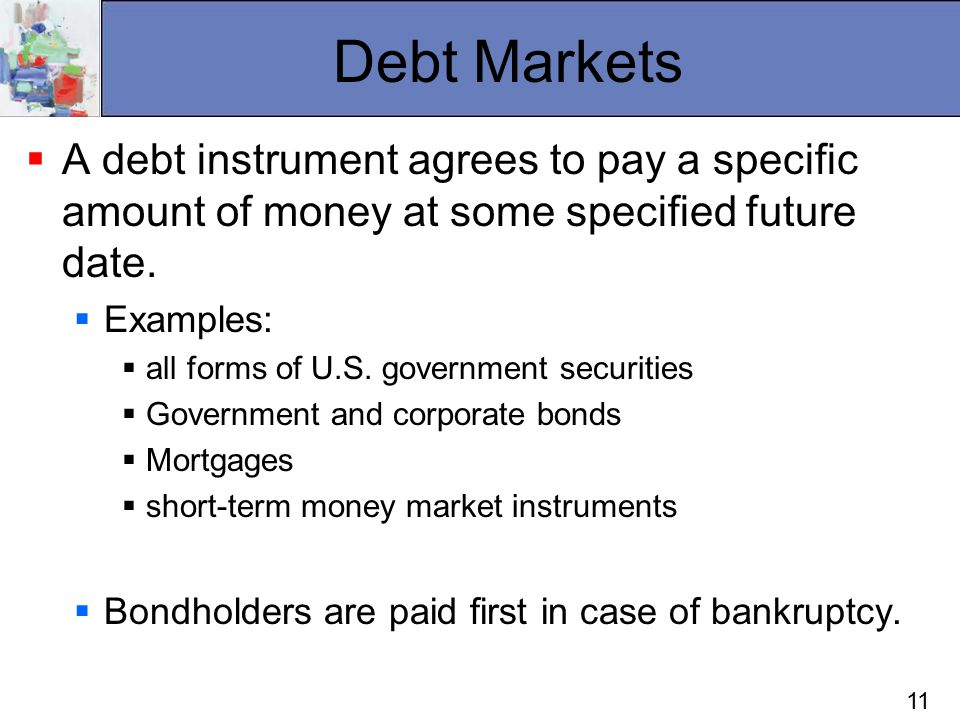 11 Debt Markets  A debt instrument agrees to pay a specific amount of money at some specified future date.