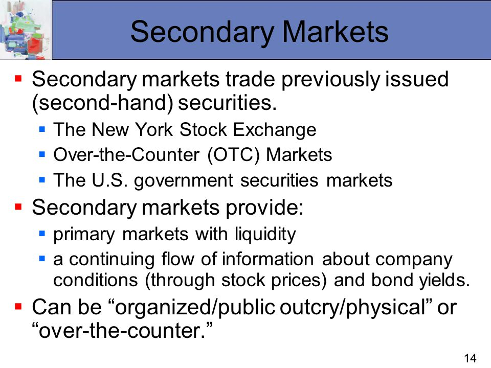 14 Secondary Markets  Secondary markets trade previously issued (second-hand) securities.