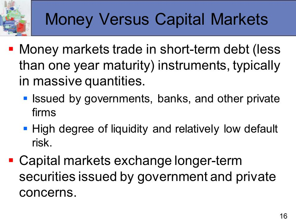 16 Money Versus Capital Markets  Money markets trade in short-term debt (less than one year maturity) instruments, typically in massive quantities.