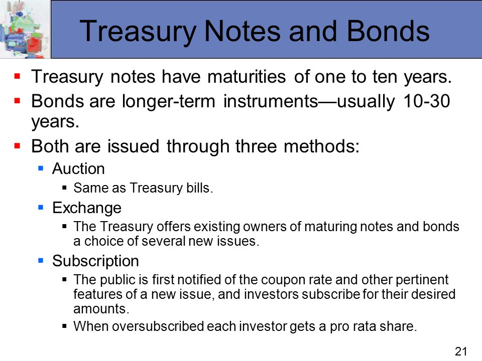 21 Treasury Notes and Bonds  Treasury notes have maturities of one to ten years.