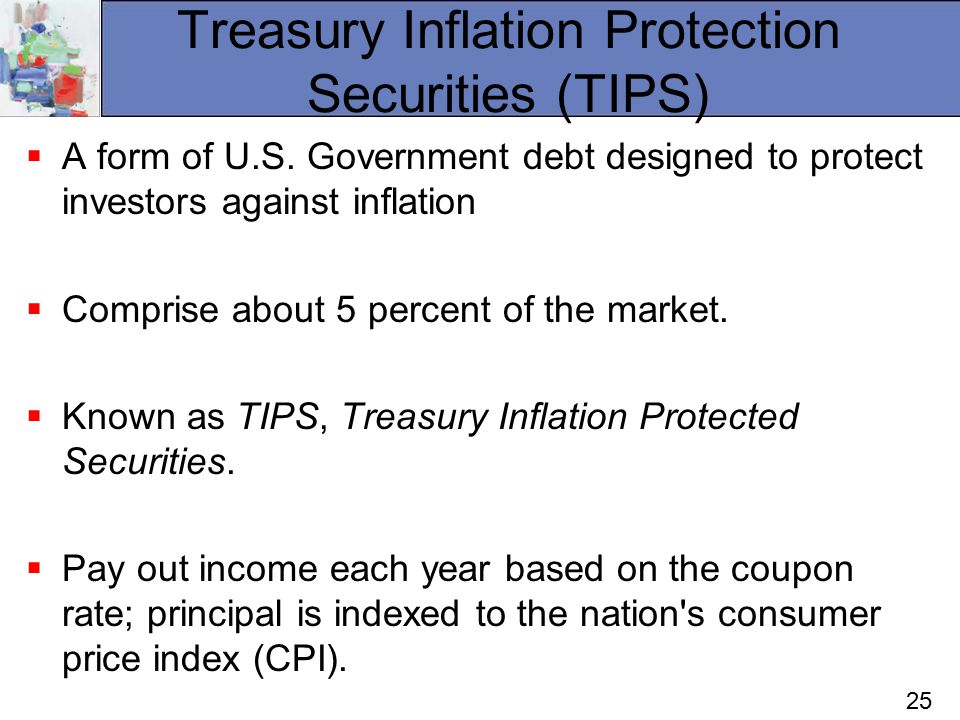 25 Treasury Inflation Protection Securities (TIPS)  A form of U.S.