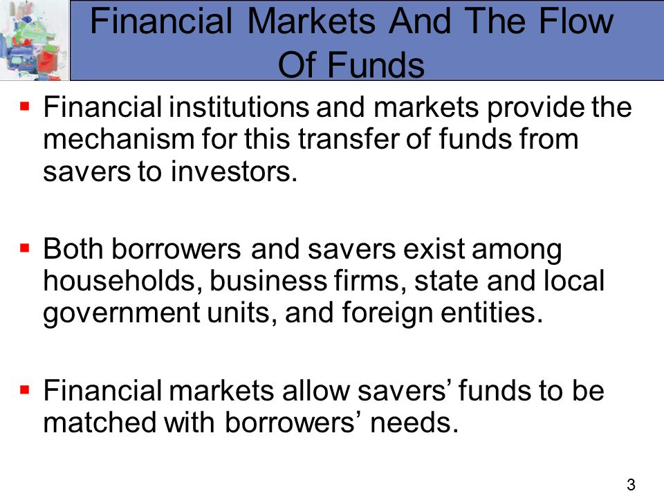 3 Financial Markets And The Flow Of Funds  Financial institutions and markets provide the mechanism for this transfer of funds from savers to investors.
