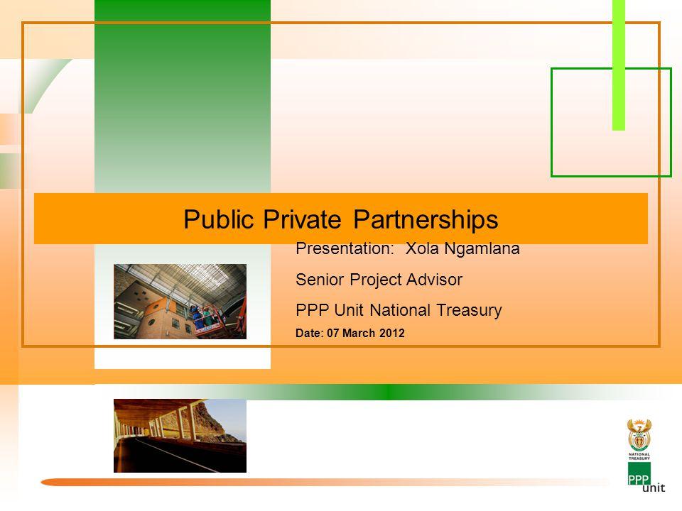 Public Private Partnerships Presentation: Xola Ngamlana Senior Project Advisor PPP Unit National Treasury Date: 07 March 2012