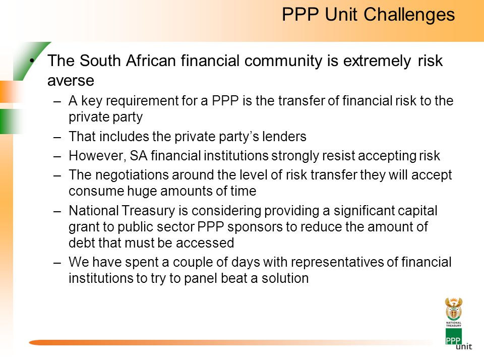 PPP Unit Challenges The South African financial community is extremely risk averse –A key requirement for a PPP is the transfer of financial risk to the private party –That includes the private party's lenders –However, SA financial institutions strongly resist accepting risk –The negotiations around the level of risk transfer they will accept consume huge amounts of time –National Treasury is considering providing a significant capital grant to public sector PPP sponsors to reduce the amount of debt that must be accessed –We have spent a couple of days with representatives of financial institutions to try to panel beat a solution