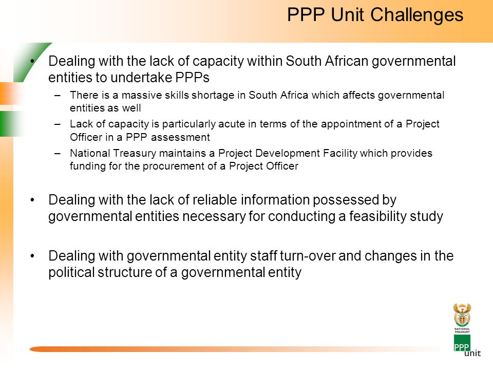 PPP Unit Challenges Dealing with the lack of capacity within South African governmental entities to undertake PPPs –There is a massive skills shortage