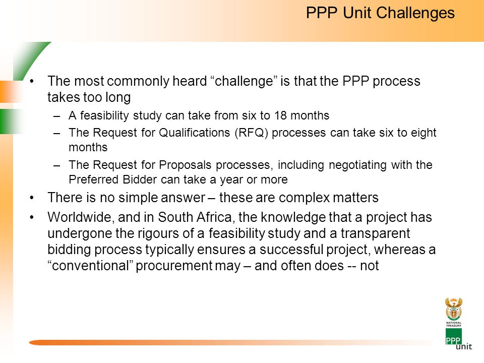 PPP Unit Challenges The most commonly heard challenge is that the PPP process takes too long –A feasibility study can take from six to 18 months –The Request for Qualifications (RFQ) processes can take six to eight months –The Request for Proposals processes, including negotiating with the Preferred Bidder can take a year or more There is no simple answer – these are complex matters Worldwide, and in South Africa, the knowledge that a project has undergone the rigours of a feasibility study and a transparent bidding process typically ensures a successful project, whereas a conventional procurement may – and often does -- not