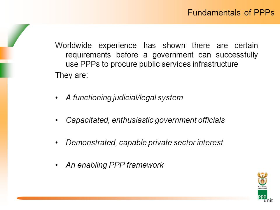 Fundamentals of PPPs Worldwide experience has shown there are certain requirements before a government can successfully use PPPs to procure public services infrastructure They are: A functioning judicial/legal system Capacitated, enthusiastic government officials Demonstrated, capable private sector interest An enabling PPP framework