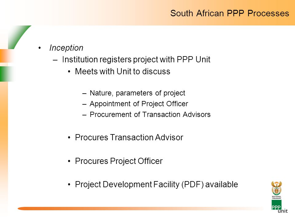 South African PPP Processes Inception –Institution registers project with PPP Unit Meets with Unit to discuss –Nature, parameters of project –Appointm