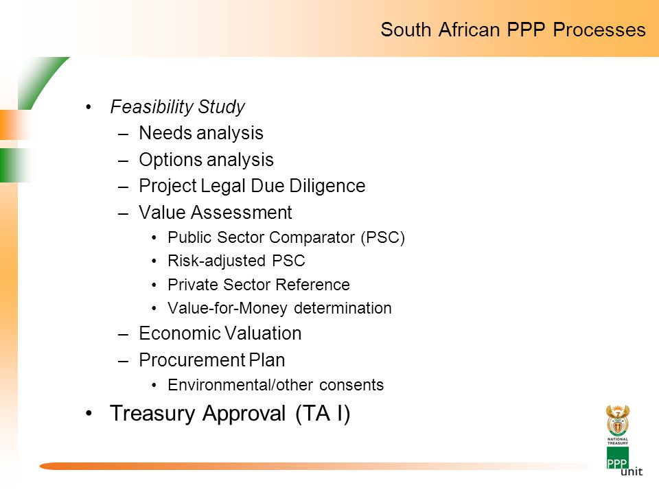 South African PPP Processes Feasibility Study –Needs analysis –Options analysis –Project Legal Due Diligence –Value Assessment Public Sector Comparato
