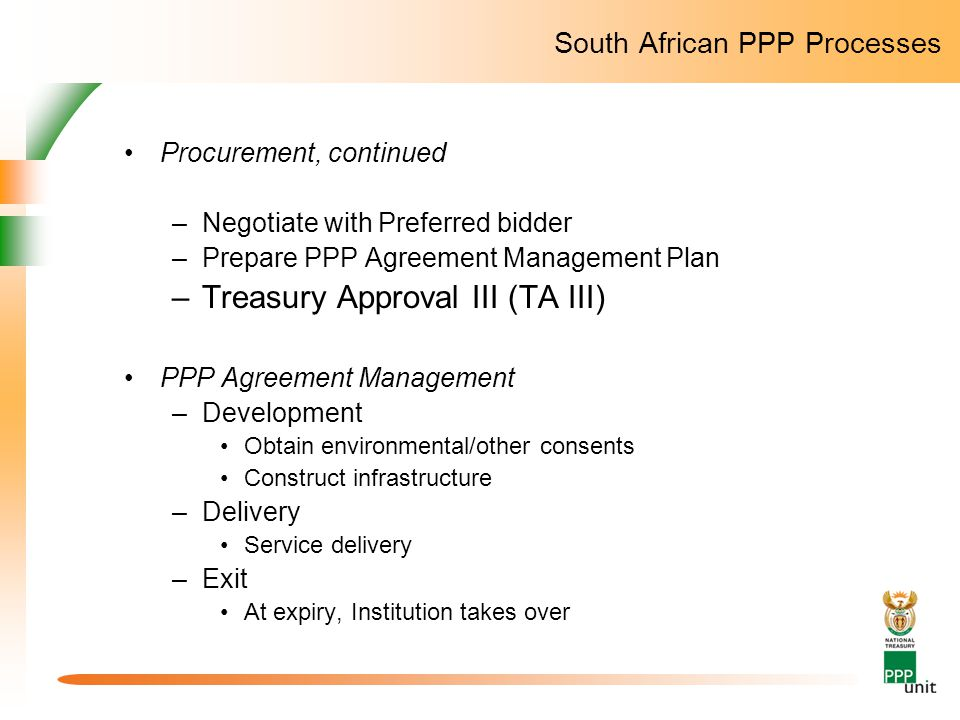 South African PPP Processes Procurement, continued –Negotiate with Preferred bidder –Prepare PPP Agreement Management Plan –Treasury Approval III (TA III) PPP Agreement Management –Development Obtain environmental/other consents Construct infrastructure –Delivery Service delivery –Exit At expiry, Institution takes over
