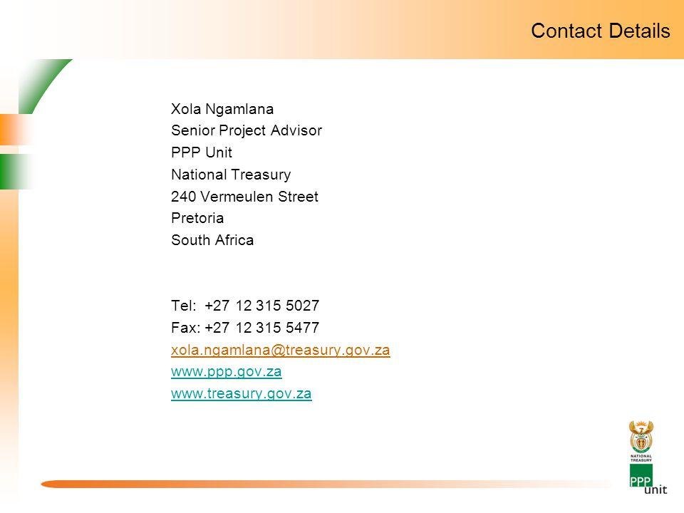 Contact Details Xola Ngamlana Senior Project Advisor PPP Unit National Treasury 240 Vermeulen Street Pretoria South Africa Tel: +27 12 315 5027 Fax: +27 12 315 5477 xola.ngamlana@treasury.gov.za www.ppp.gov.za www.treasury.gov.za