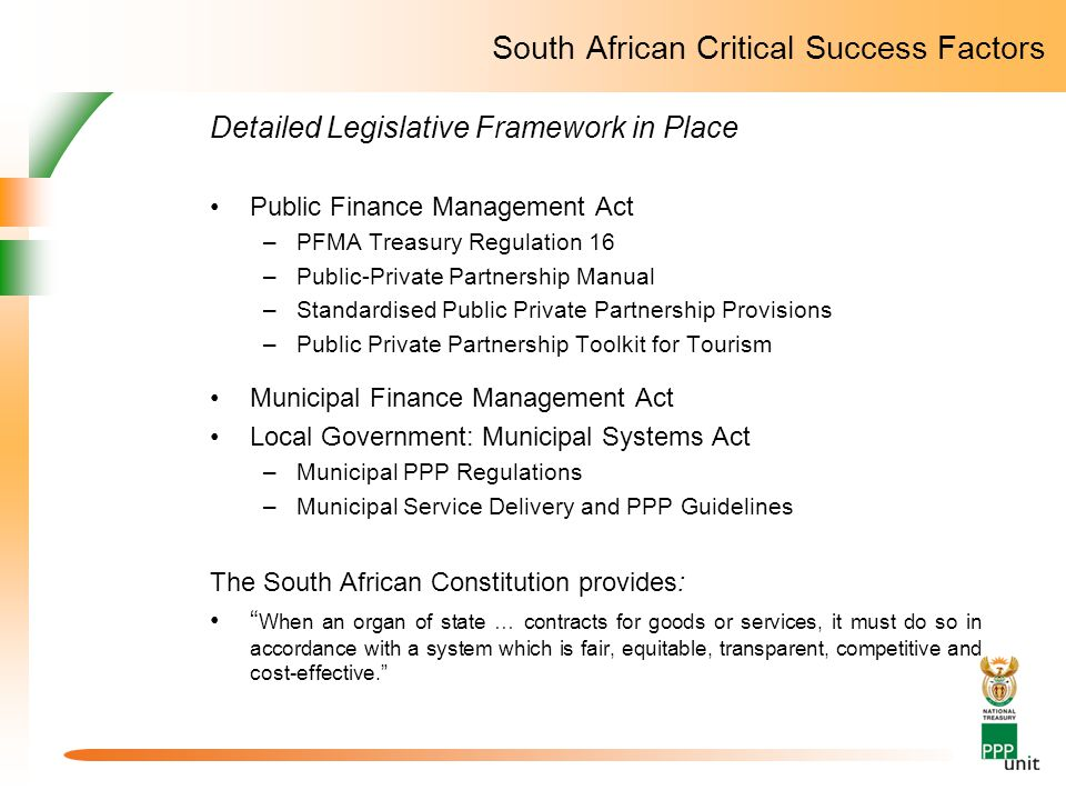 South African Critical Success Factors Detailed Legislative Framework in Place Public Finance Management Act –PFMA Treasury Regulation 16 –Public-Private Partnership Manual –Standardised Public Private Partnership Provisions –Public Private Partnership Toolkit for Tourism Municipal Finance Management Act Local Government: Municipal Systems Act –Municipal PPP Regulations –Municipal Service Delivery and PPP Guidelines The South African Constitution provides: When an organ of state … contracts for goods or services, it must do so in accordance with a system which is fair, equitable, transparent, competitive and cost-effective.