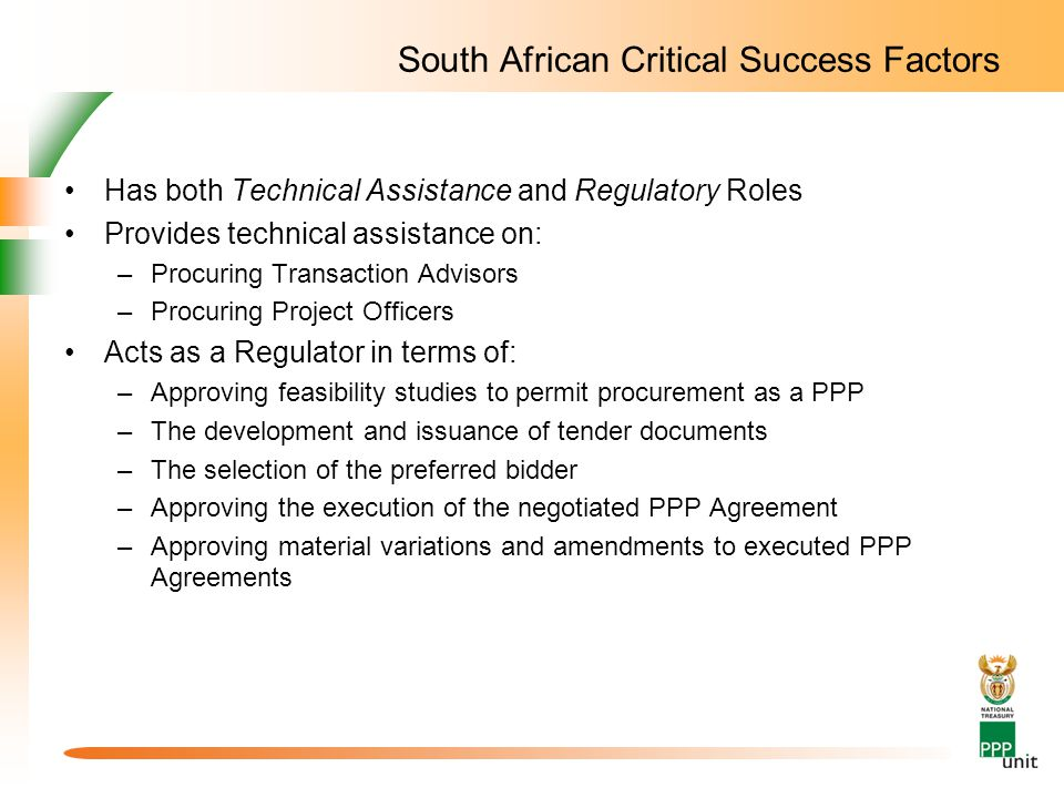 South African Critical Success Factors Has both Technical Assistance and Regulatory Roles Provides technical assistance on: –Procuring Transaction Advisors –Procuring Project Officers Acts as a Regulator in terms of: –Approving feasibility studies to permit procurement as a PPP –The development and issuance of tender documents –The selection of the preferred bidder –Approving the execution of the negotiated PPP Agreement –Approving material variations and amendments to executed PPP Agreements