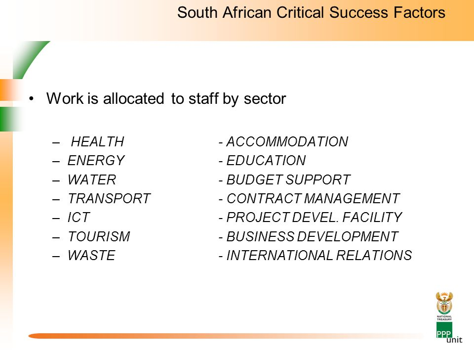 South African Critical Success Factors Work is allocated to staff by sector – HEALTH- ACCOMMODATION –ENERGY- EDUCATION –WATER- BUDGET SUPPORT –TRANSPORT- CONTRACT MANAGEMENT –ICT - PROJECT DEVEL.