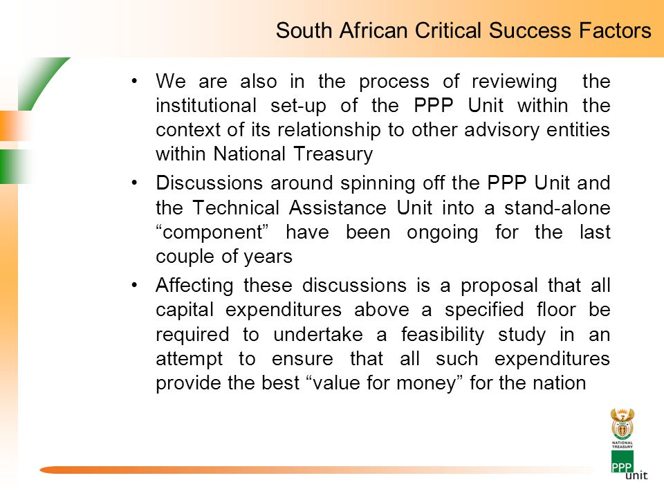 South African Critical Success Factors We are also in the process of reviewing the institutional set-up of the PPP Unit within the context of its relationship to other advisory entities within National Treasury Discussions around spinning off the PPP Unit and the Technical Assistance Unit into a stand-alone component have been ongoing for the last couple of years Affecting these discussions is a proposal that all capital expenditures above a specified floor be required to undertake a feasibility study in an attempt to ensure that all such expenditures provide the best value for money for the nation