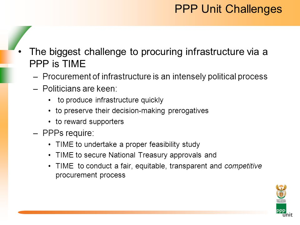 PPP Unit Challenges The biggest challenge to procuring infrastructure via a PPP is TIME –Procurement of infrastructure is an intensely political process –Politicians are keen: to produce infrastructure quickly to preserve their decision-making prerogatives to reward supporters –PPPs require: TIME to undertake a proper feasibility study TIME to secure National Treasury approvals and TIME to conduct a fair, equitable, transparent and competitive procurement process