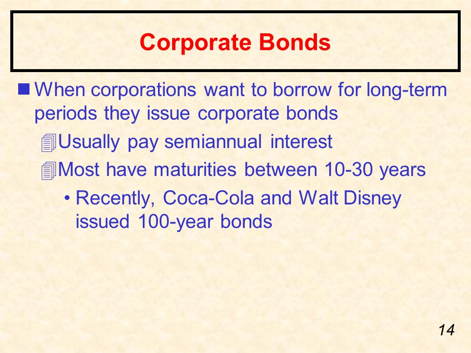 14 Corporate Bonds nWhen corporations want to borrow for long-term periods they issue corporate bonds 4Usually pay semiannual interest 4Most have maturities between 10-30 years Recently, Coca-Cola and Walt Disney issued 100-year bonds