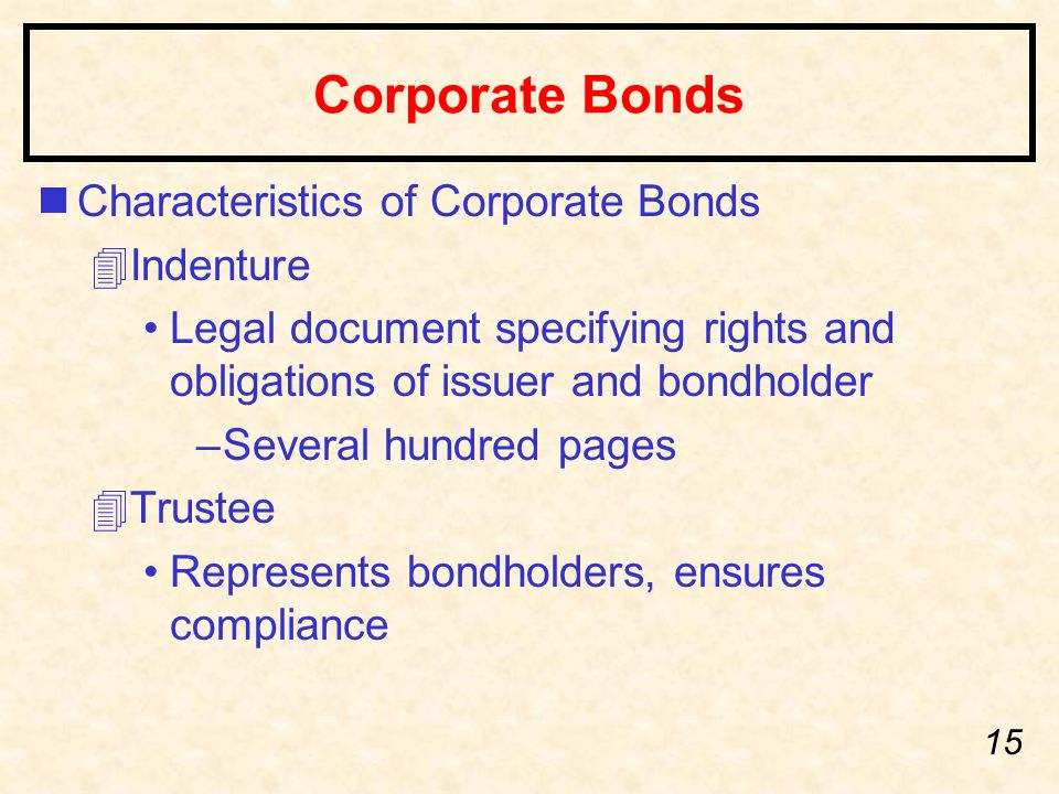 15 Corporate Bonds nCharacteristics of Corporate Bonds 4Indenture Legal document specifying rights and obligations of issuer and bondholder –Several h