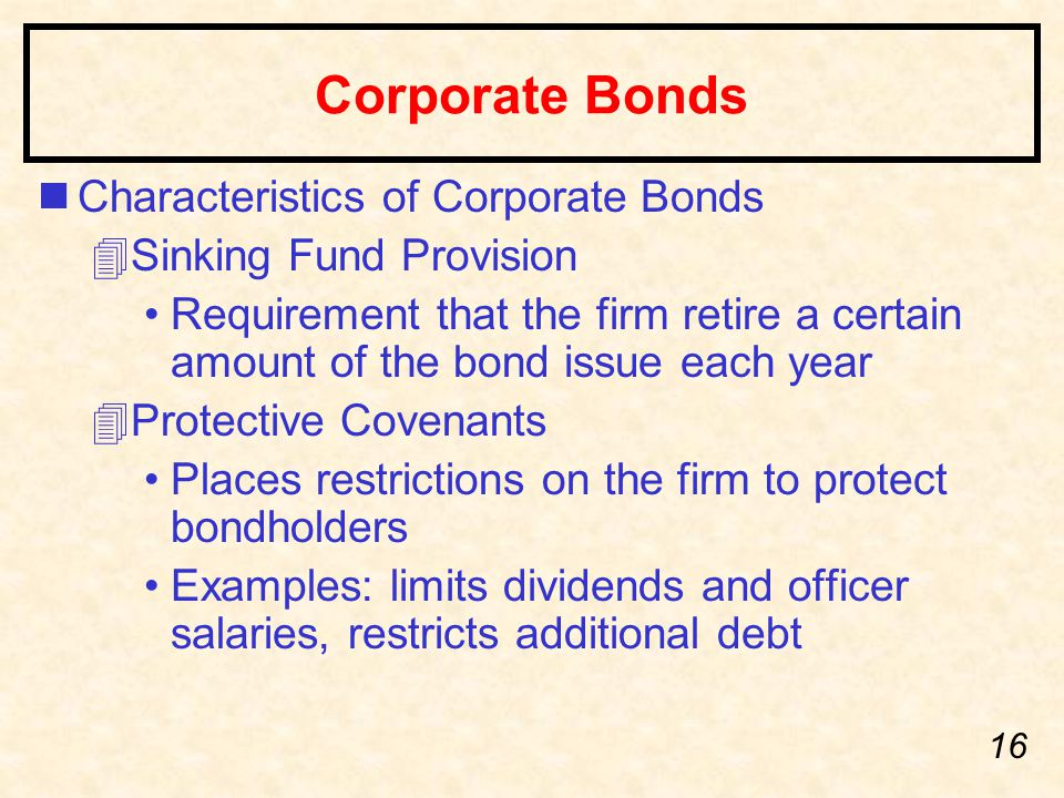 16 Corporate Bonds nCharacteristics of Corporate Bonds 4Sinking Fund Provision Requirement that the firm retire a certain amount of the bond issue each year 4Protective Covenants Places restrictions on the firm to protect bondholders Examples: limits dividends and officer salaries, restricts additional debt