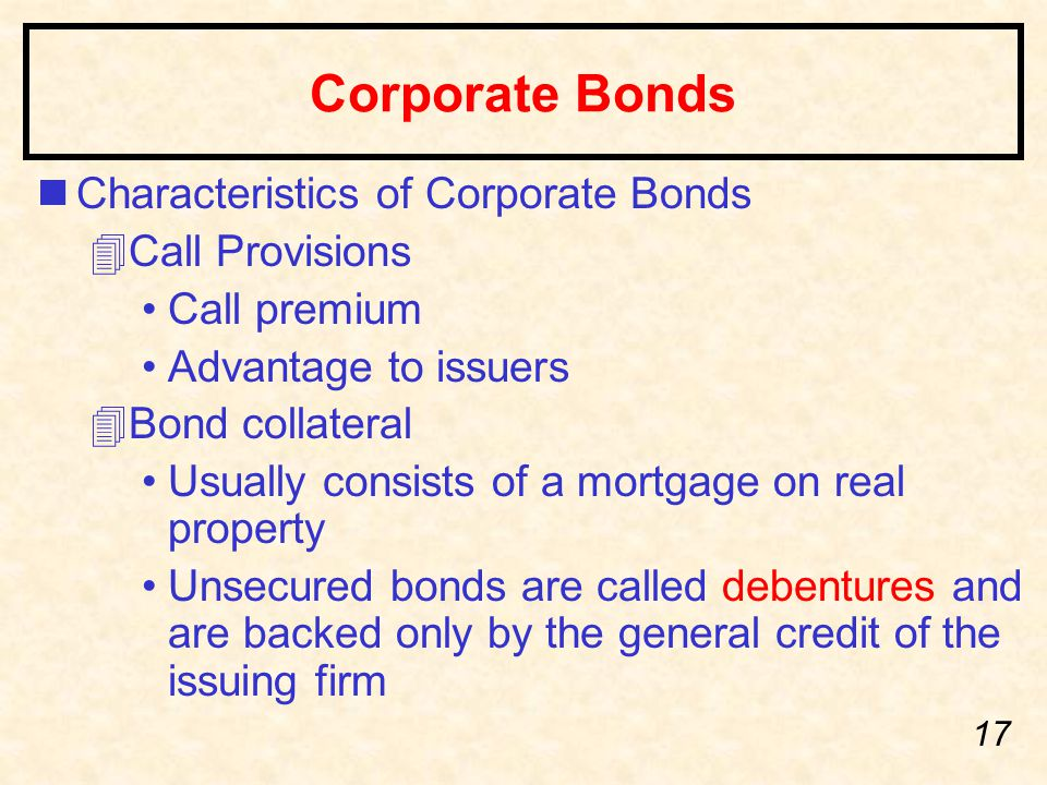 17 Corporate Bonds nCharacteristics of Corporate Bonds 4Call Provisions Call premium Advantage to issuers 4Bond collateral Usually consists of a mortgage on real property Unsecured bonds are called debentures and are backed only by the general credit of the issuing firm