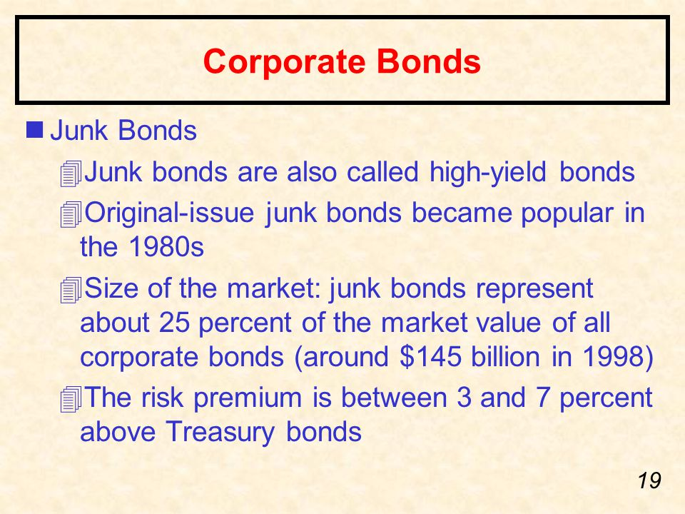 19 Corporate Bonds nJunk Bonds 4Junk bonds are also called high-yield bonds 4Original-issue junk bonds became popular in the 1980s 4Size of the market: junk bonds represent about 25 percent of the market value of all corporate bonds (around $145 billion in 1998) 4The risk premium is between 3 and 7 percent above Treasury bonds