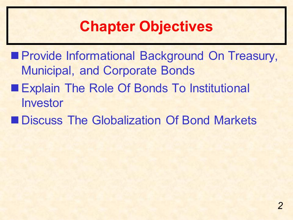 2 Chapter Objectives nProvide Informational Background On Treasury, Municipal, and Corporate Bonds nExplain The Role Of Bonds To Institutional Investo