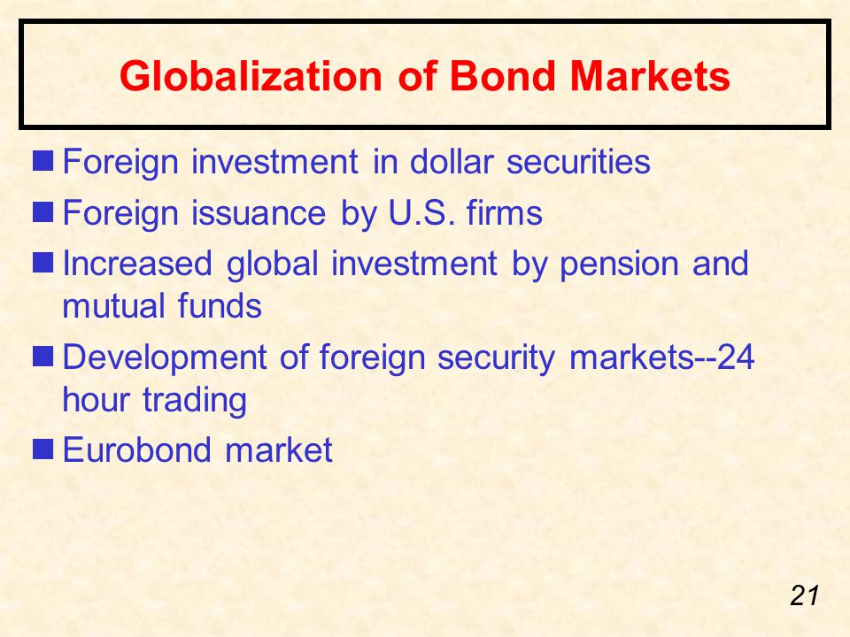 21 Globalization of Bond Markets nForeign investment in dollar securities nForeign issuance by U.S. firms nIncreased global investment by pension and