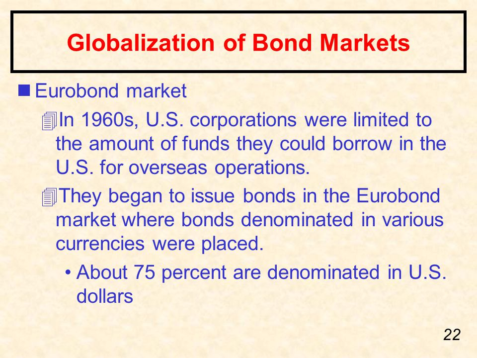 22 Globalization of Bond Markets nEurobond market 4In 1960s, U.S. corporations were limited to the amount of funds they could borrow in the U.S. for o