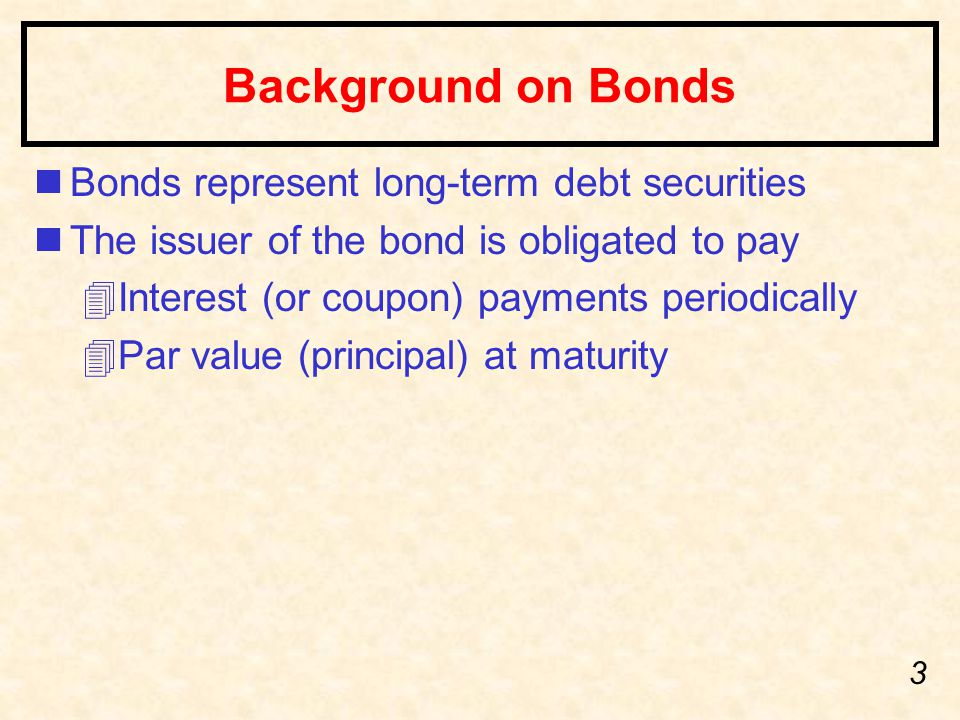 3 Background on Bonds nBonds represent long-term debt securities nThe issuer of the bond is obligated to pay 4Interest (or coupon) payments periodically 4Par value (principal) at maturity