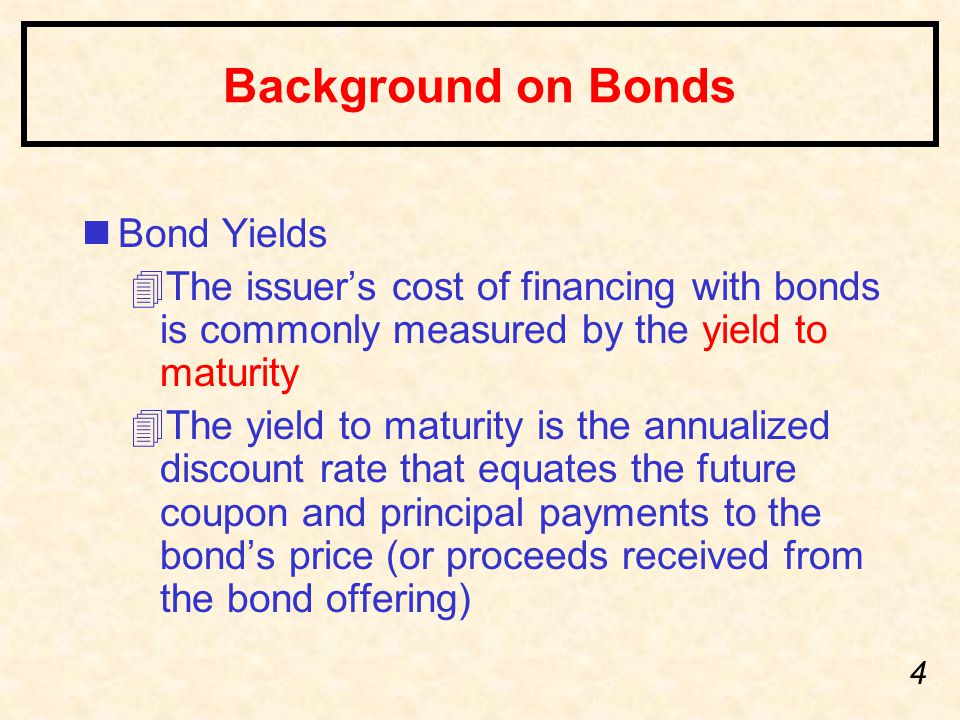 4 Background on Bonds nBond Yields 4The issuer's cost of financing with bonds is commonly measured by the yield to maturity 4The yield to maturity is