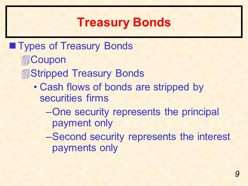 9 Treasury Bonds nTypes of Treasury Bonds 4Coupon 4Stripped Treasury Bonds Cash flows of bonds are stripped by securities firms –One security represen