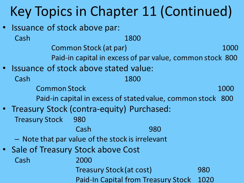 Key Topics in Chapter 11 (Continued) Issuance of stock above par: Cash1800 Common Stock (at par)1000 Paid-in capital in excess of par value, common stock 800 Issuance of stock above stated value: Cash1800 Common Stock 1000 Paid-in capital in excess of stated value, common stock 800 Treasury Stock (contra-equity) Purchased: Treasury Stock 980 Cash 980 – Note that par value of the stock is irrelevant Sale of Treasury Stock above Cost Cash 2000 Treasury Stock(at cost)980 Paid-In Capital from Treasury Stock 1020