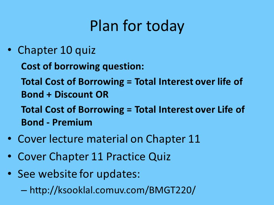 Plan for today Chapter 10 quiz Cost of borrowing question: Total Cost of Borrowing = Total Interest over life of Bond + Discount OR Total Cost of Borrowing = Total Interest over Life of Bond - Premium Cover lecture material on Chapter 11 Cover Chapter 11 Practice Quiz See website for updates: – http://ksooklal.comuv.com/BMGT220/