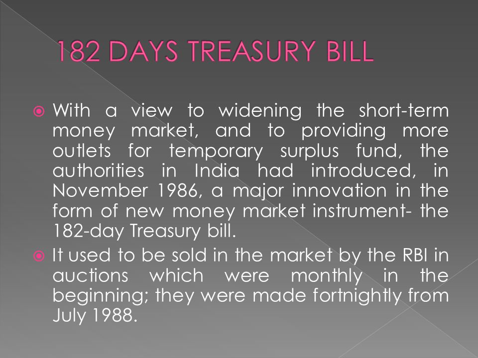  With a view to widening the short-term money market, and to providing more outlets for temporary surplus fund, the authorities in India had introduced, in November 1986, a major innovation in the form of new money market instrument- the 182-day Treasury bill.
