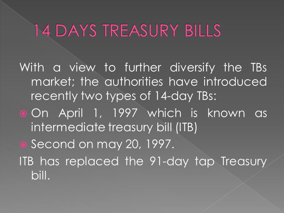 With a view to further diversify the TBs market; the authorities have introduced recently two types of 14-day TBs:  On April 1, 1997 which is known as intermediate treasury bill (ITB)  Second on may 20, 1997.