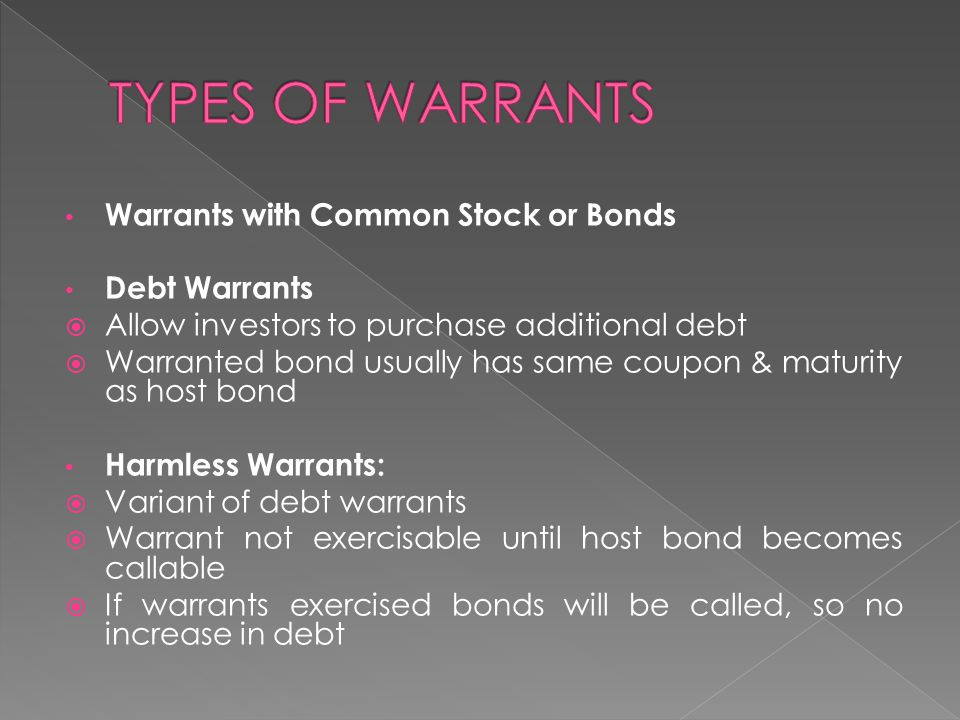 Warrants with Common Stock or Bonds Debt Warrants  Allow investors to purchase additional debt  Warranted bond usually has same coupon & maturity as host bond Harmless Warrants:  Variant of debt warrants  Warrant not exercisable until host bond becomes callable  If warrants exercised bonds will be called, so no increase in debt