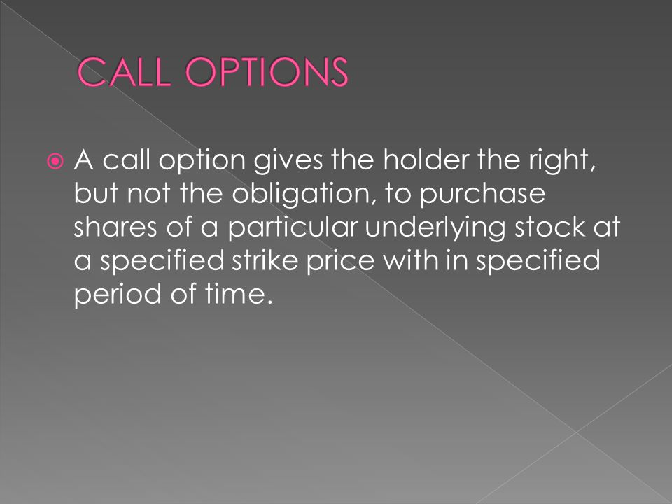  A call option gives the holder the right, but not the obligation, to purchase shares of a particular underlying stock at a specified strike price with in specified period of time.