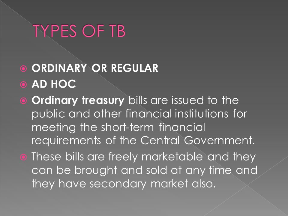  ORDINARY OR REGULAR  AD HOC  Ordinary treasury bills are issued to the public and other financial institutions for meeting the short-term financial requirements of the Central Government.