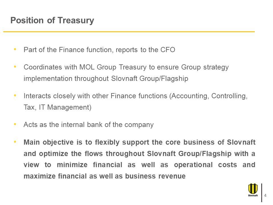Position of Treasury Part of the Finance function, reports to the CFO Coordinates with MOL Group Treasury to ensure Group strategy implementation throughout Slovnaft Group/Flagship Interacts closely with other Finance functions (Accounting, Controlling, Tax, IT Management) Acts as the internal bank of the company Main objective is to flexibly support the core business of Slovnaft and optimize the flows throughout Slovnaft Group/Flagship with a view to minimize financial as well as operational costs and maximize financial as well as business revenue 4