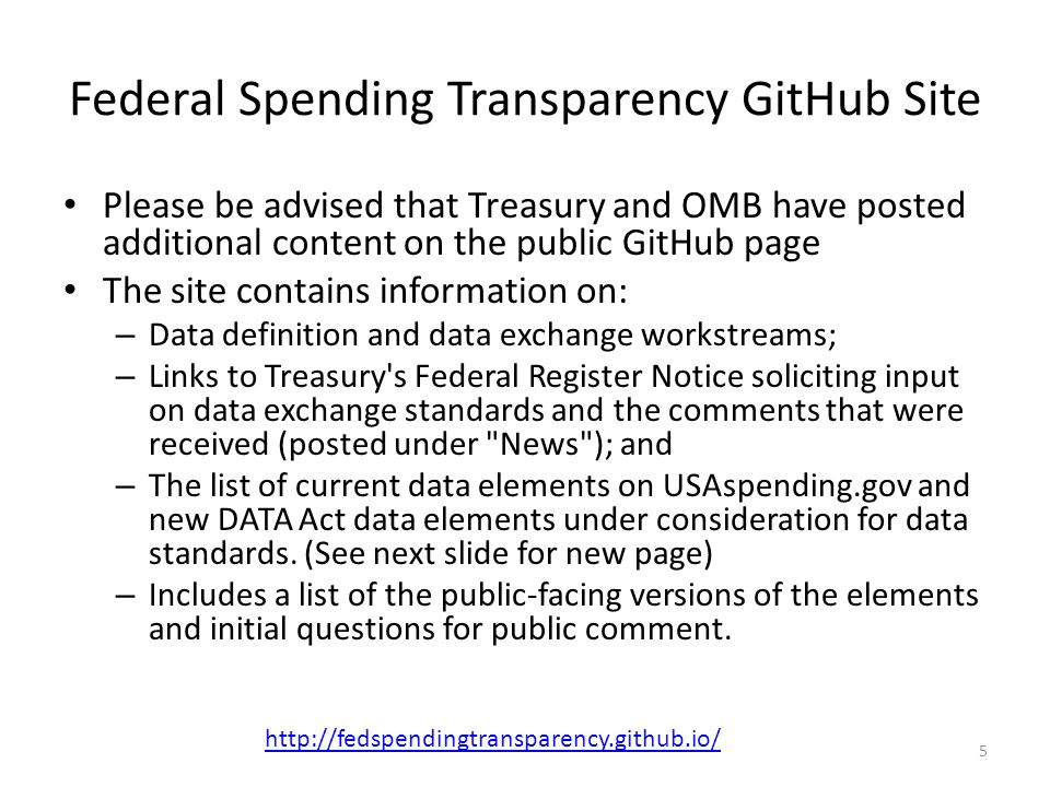 Federal Spending Transparency GitHub Site Please be advised that Treasury and OMB have posted additional content on the public GitHub page The site contains information on: – Data definition and data exchange workstreams; – Links to Treasury s Federal Register Notice soliciting input on data exchange standards and the comments that were received (posted under News ); and – The list of current data elements on USAspending.gov and new DATA Act data elements under consideration for data standards.