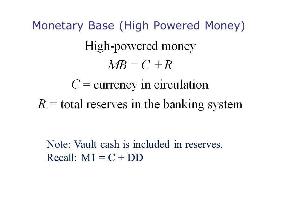 Monetary Base (High Powered Money) Note: Vault cash is included in reserves. Recall: M1 = C + DD