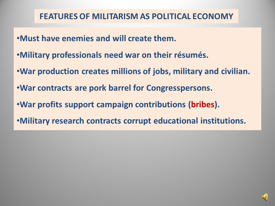 FEATURES OF MILITARISM AS POLITICAL ECONOMY Must have enemies and will create them.