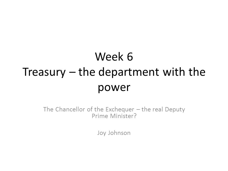 Week 6 Treasury – the department with the power The Chancellor of the Exchequer – the real Deputy Prime Minister.