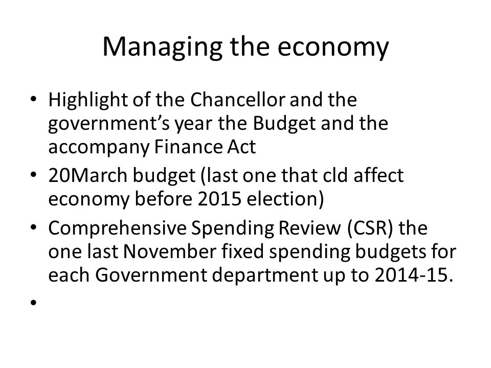 Managing the economy Highlight of the Chancellor and the government's year the Budget and the accompany Finance Act 20March budget (last one that cld affect economy before 2015 election) Comprehensive Spending Review (CSR) the one last November fixed spending budgets for each Government department up to 2014-15.