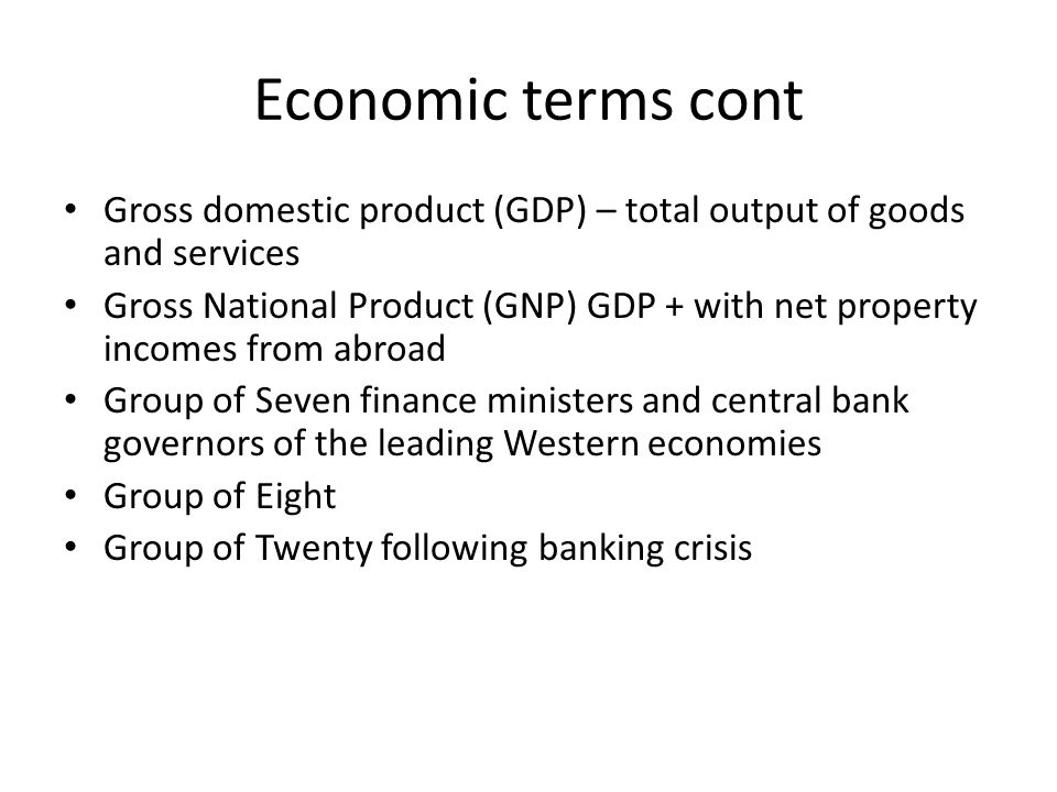 Economic terms cont Gross domestic product (GDP) – total output of goods and services Gross National Product (GNP) GDP + with net property incomes from abroad Group of Seven finance ministers and central bank governors of the leading Western economies Group of Eight Group of Twenty following banking crisis