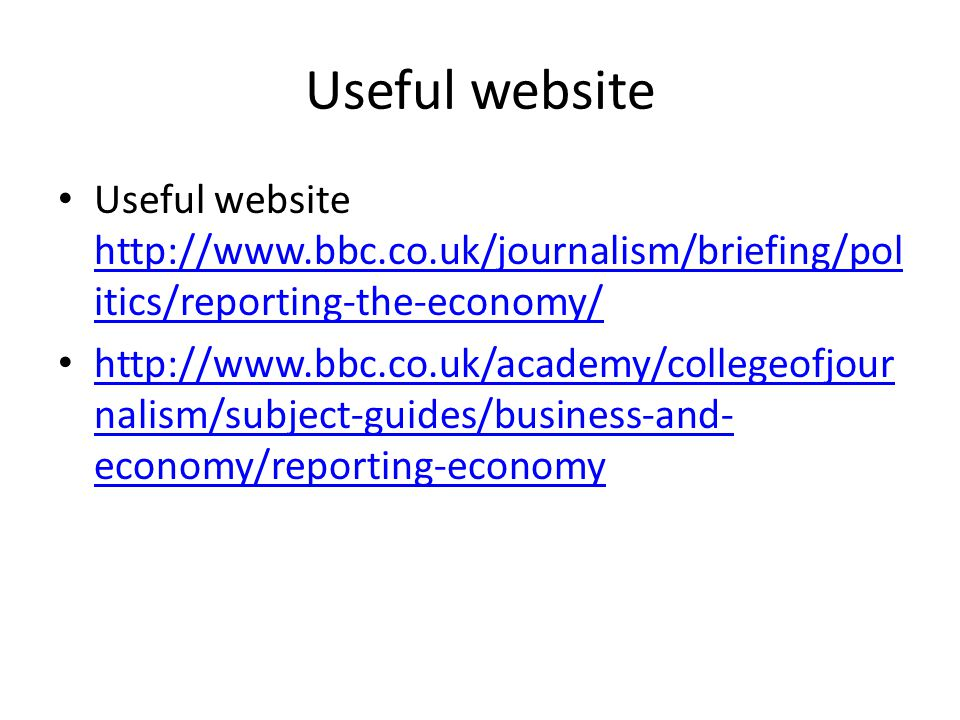 Useful website Useful website http://www.bbc.co.uk/journalism/briefing/pol itics/reporting-the-economy/ http://www.bbc.co.uk/journalism/briefing/pol itics/reporting-the-economy/ http://www.bbc.co.uk/academy/collegeofjour nalism/subject-guides/business-and- economy/reporting-economy http://www.bbc.co.uk/academy/collegeofjour nalism/subject-guides/business-and- economy/reporting-economy